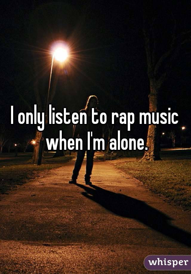 I only listen to rap music when I'm alone.