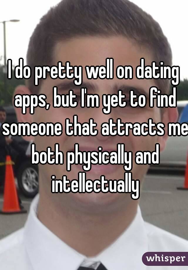 I do pretty well on dating apps, but I'm yet to find someone that attracts me both physically and intellectually
