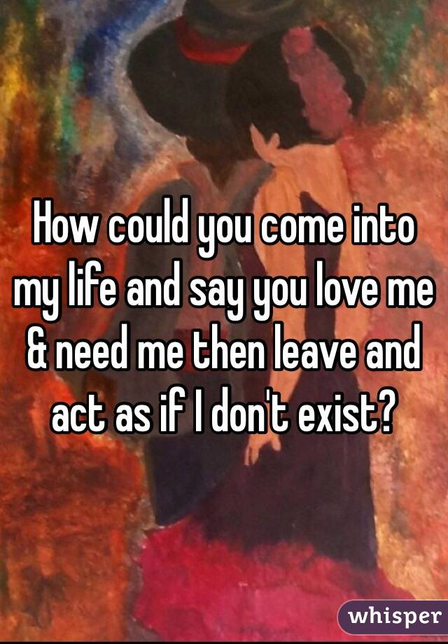 How could you come into my life and say you love me & need me then leave and act as if I don't exist?