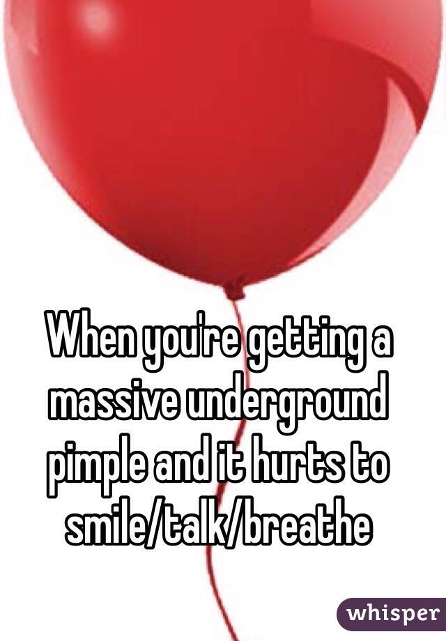 When you're getting a massive underground pimple and it hurts to smile/talk/breathe