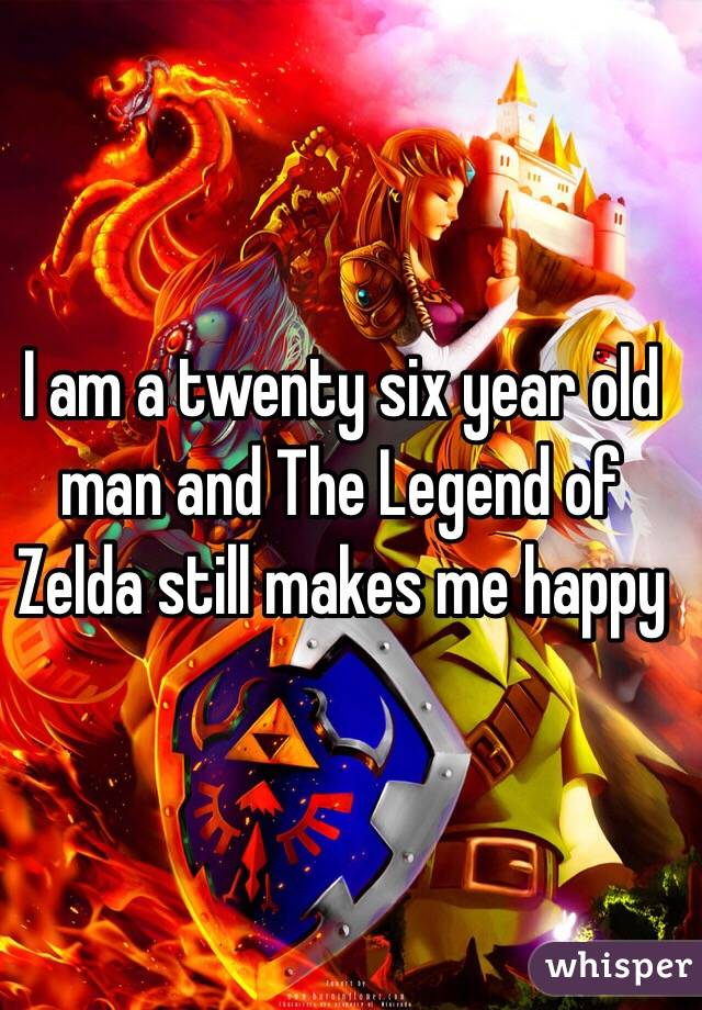 I am a twenty six year old man and The Legend of Zelda still makes me happy