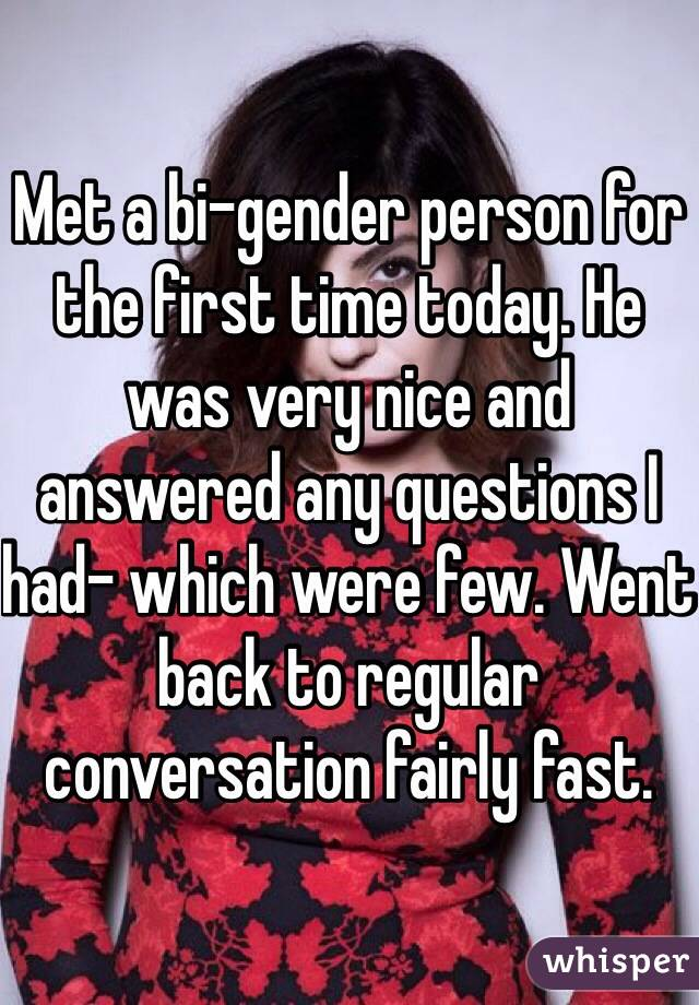 Met a bi-gender person for the first time today. He was very nice and answered any questions I had- which were few. Went back to regular conversation fairly fast.