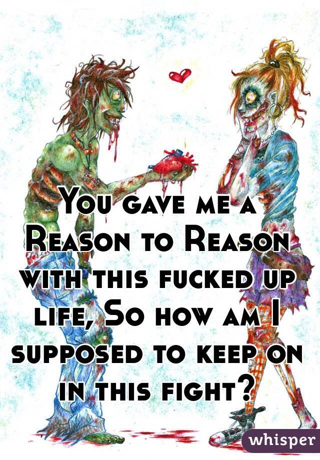 You gave me a Reason to Reason with this fucked up life, So how am I supposed to keep on in this fight?
