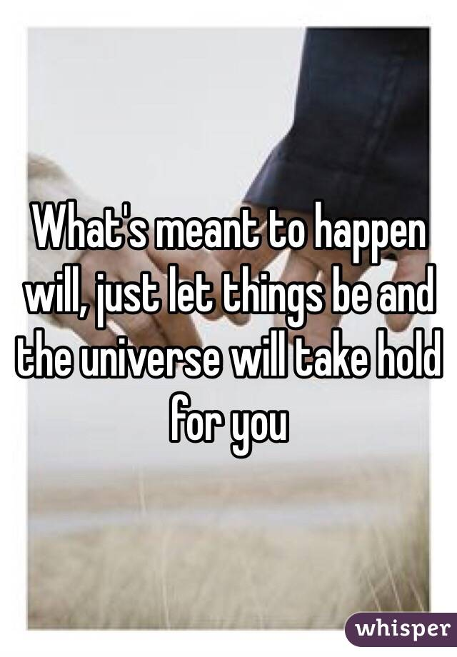 What's meant to happen will, just let things be and the universe will take hold for you