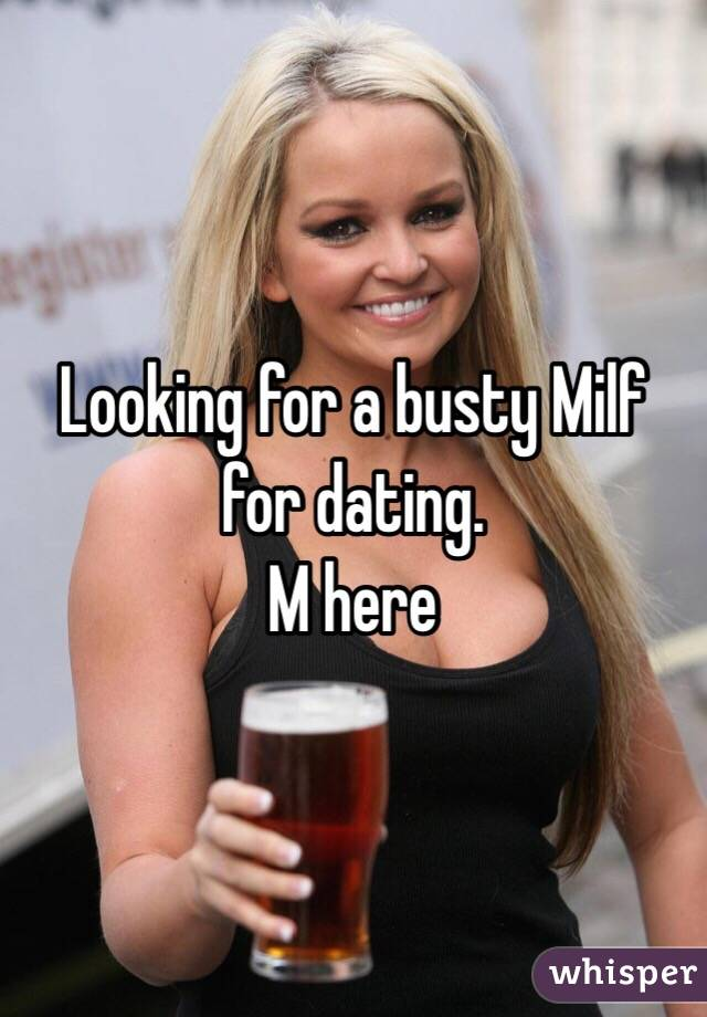Looking for a busty Milf for dating.  M here