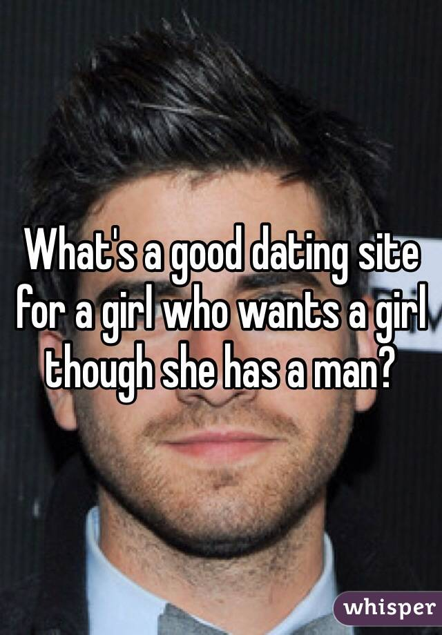 What's a good dating site for a girl who wants a girl though she has a man?