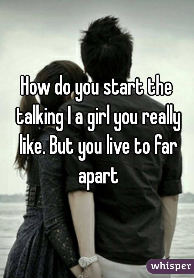 How do you start the talking I a girl you really like. But you live to far apart