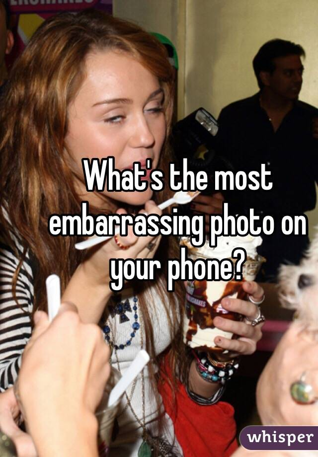 What's the most embarrassing photo on your phone?
