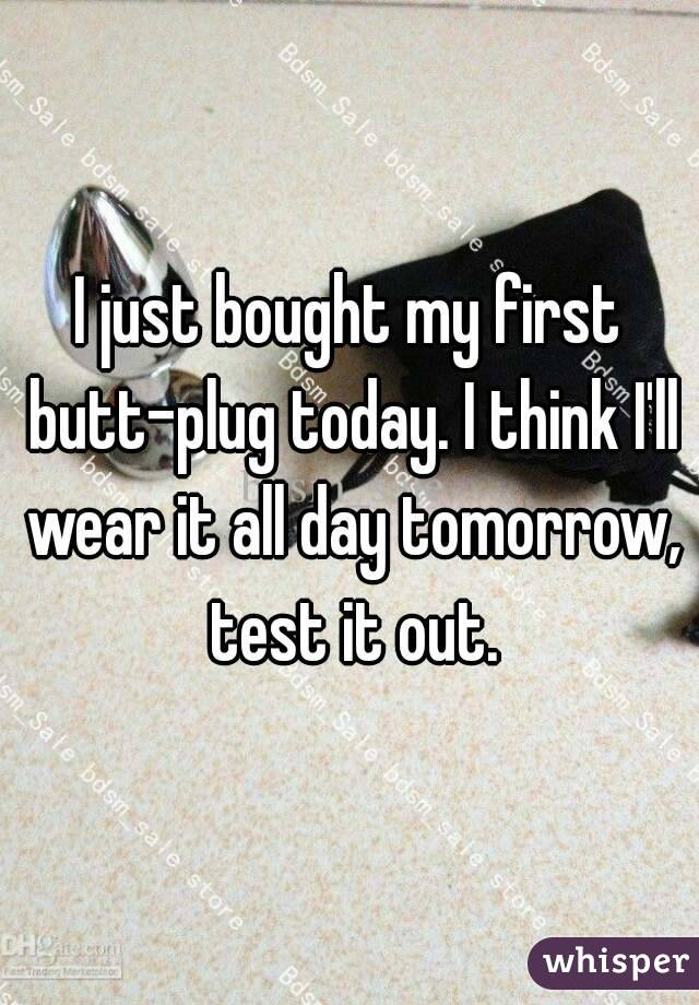 I just bought my first butt-plug today. I think I'll wear it all day tomorrow, test it out.