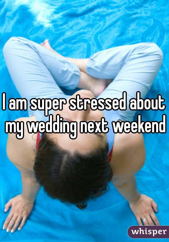 I am super stressed about my wedding next weekend