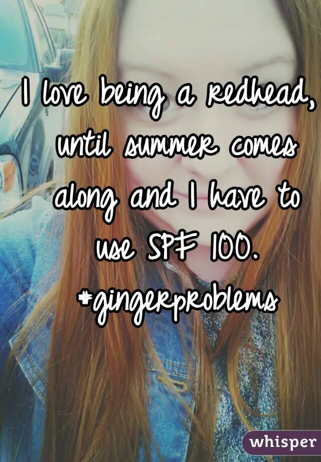 I love being a redhead, until summer comes along and I have to use SPF 100. #gingerproblems