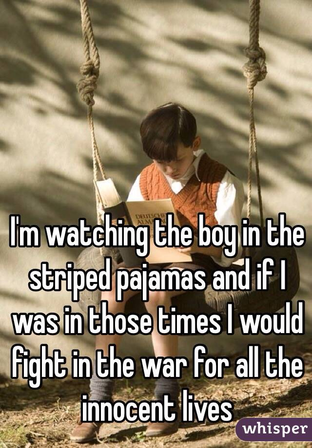 I'm watching the boy in the striped pajamas and if I was in those times I would fight in the war for all the innocent lives