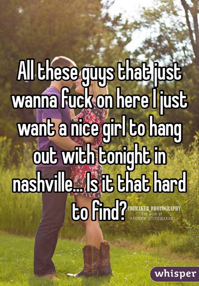 All these guys that just wanna fuck on here I just want a nice girl to hang out with tonight in nashville... Is it that hard to find?