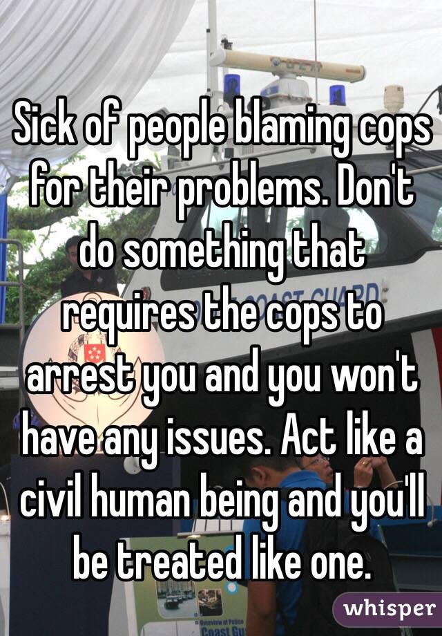 Sick of people blaming cops for their problems. Don't do something that requires the cops to arrest you and you won't have any issues. Act like a civil human being and you'll be treated like one.