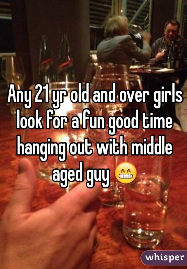 Any 21 yr old and over girls look for a fun good time hanging out with middle aged guy 😁