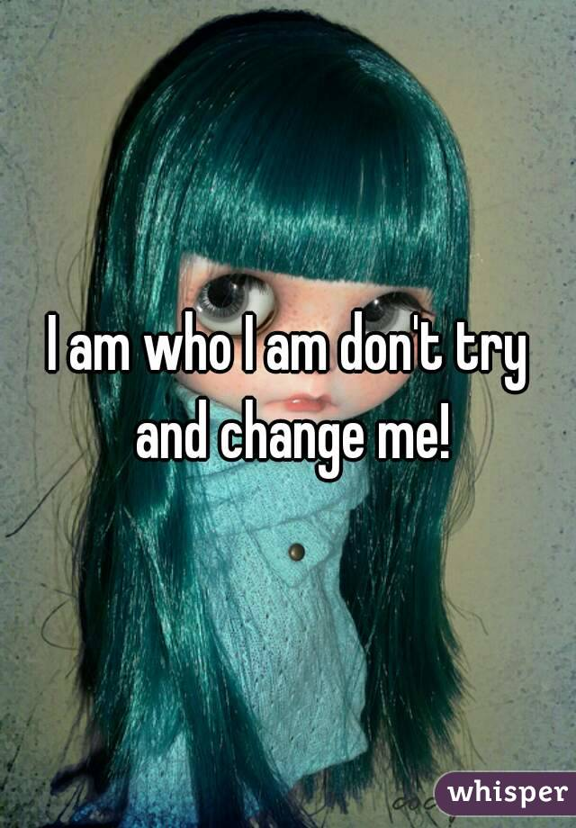 I am who I am don't try and change me!
