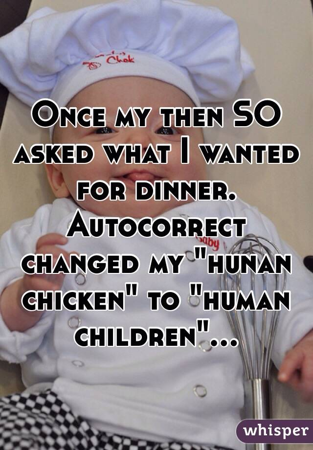 "Once my then SO asked what I wanted for dinner. Autocorrect changed my ""hunan chicken"" to ""human children""..."