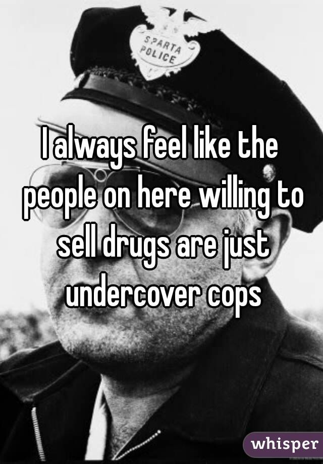 I always feel like the people on here willing to sell drugs are just undercover cops