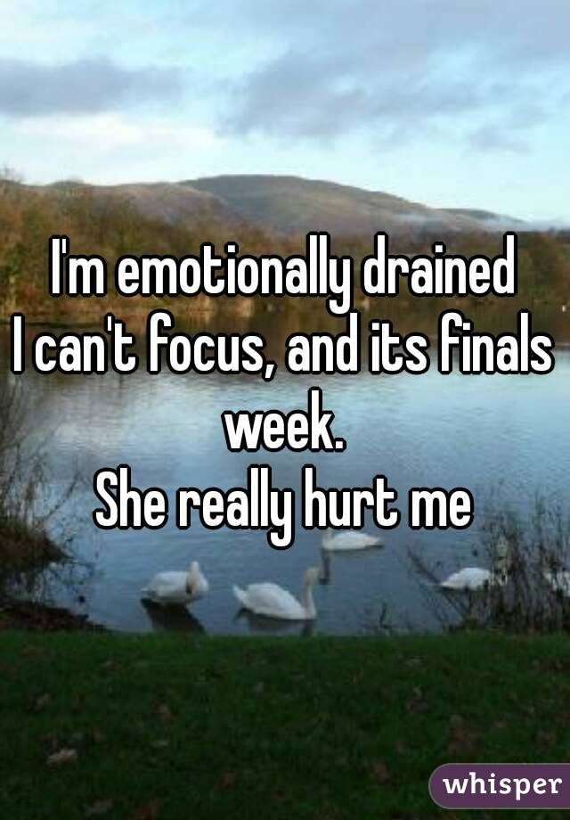 I'm emotionally drained I can't focus, and its finals week.  She really hurt me