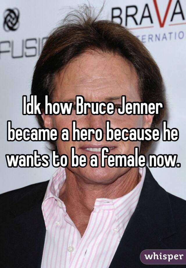 Idk how Bruce Jenner became a hero because he wants to be a female now.