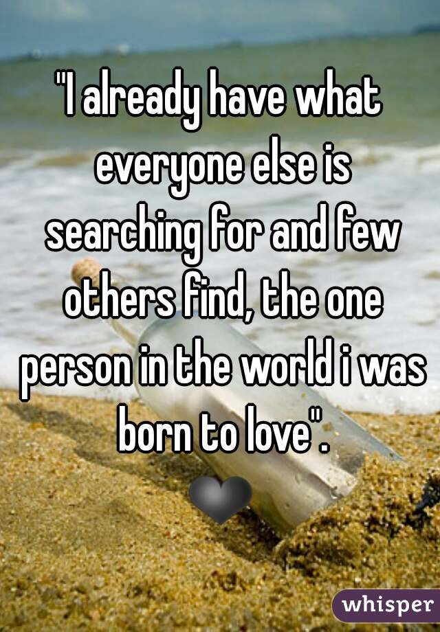 """""""I already have what everyone else is searching for and few others find, the one person in the world i was born to love"""". ❤"""