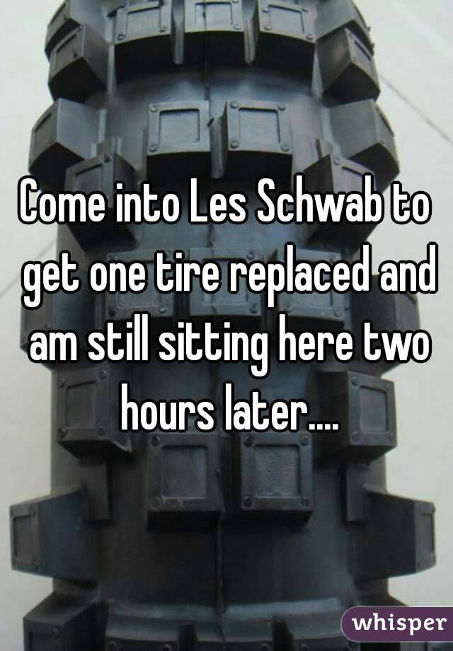 Come into Les Schwab to get one tire replaced and am still sitting here two hours later....
