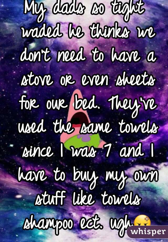 My dads so tight waded he thinks we don't need to have a stove or even sheets for our bed. They've used the same towels since I was 7 and I have to buy my own stuff like towels shampoo ect. ugh😡