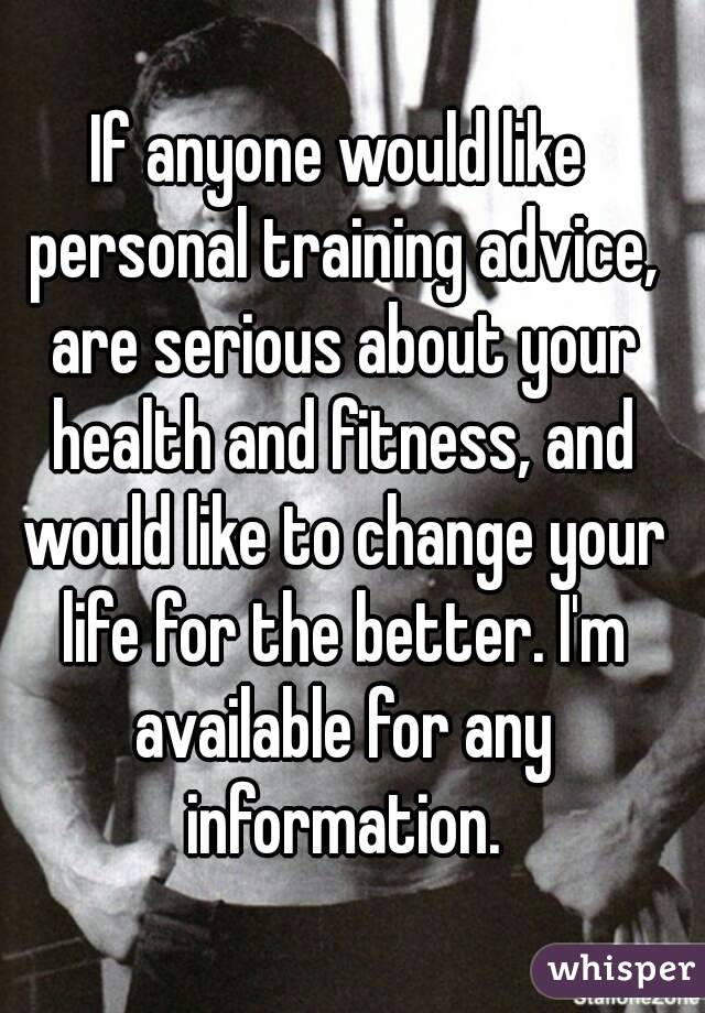 If anyone would like personal training advice, are serious about your health and fitness, and would like to change your life for the better. I'm available for any information.