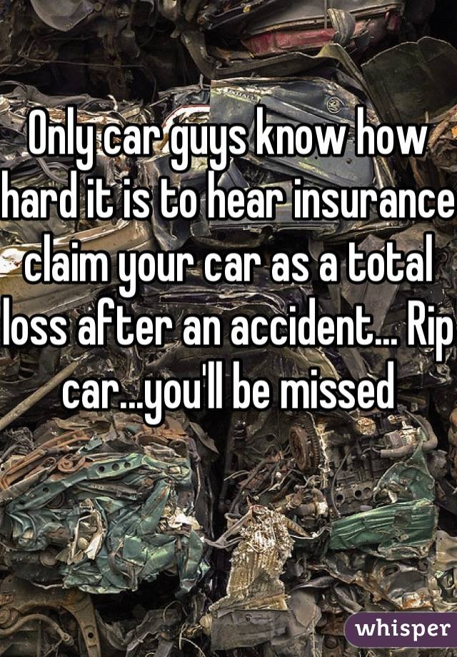 Only car guys know how hard it is to hear insurance claim your car as a total loss after an accident... Rip car...you'll be missed