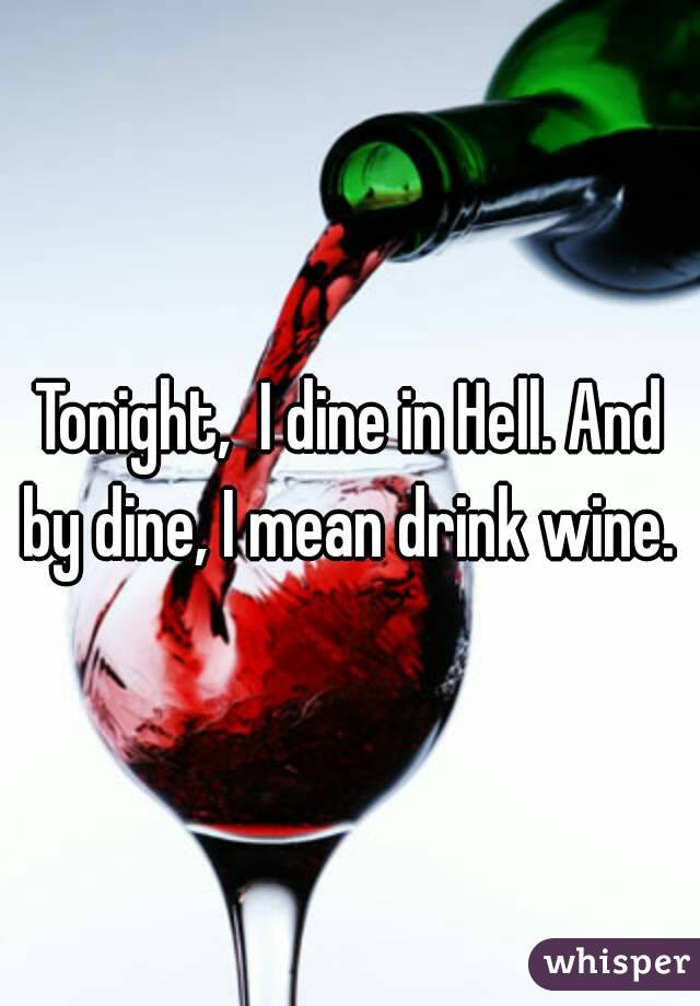 Tonight,  I dine in Hell. And by dine, I mean drink wine.