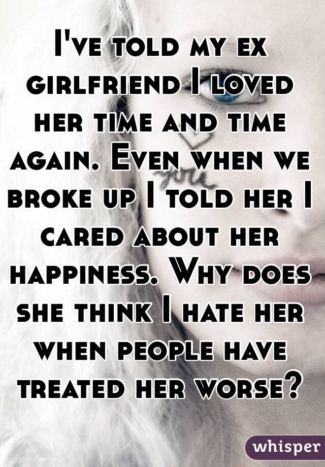 I've told my ex girlfriend I loved her time and time again. Even when we broke up I told her I cared about her happiness. Why does she think I hate her when people have treated her worse?
