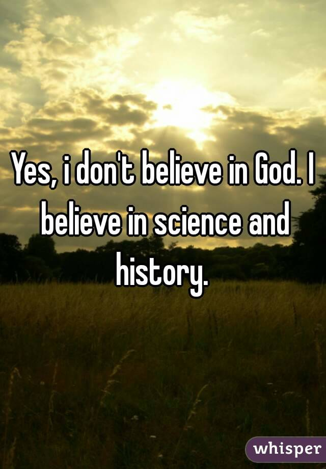 Yes, i don't believe in God. I believe in science and history.