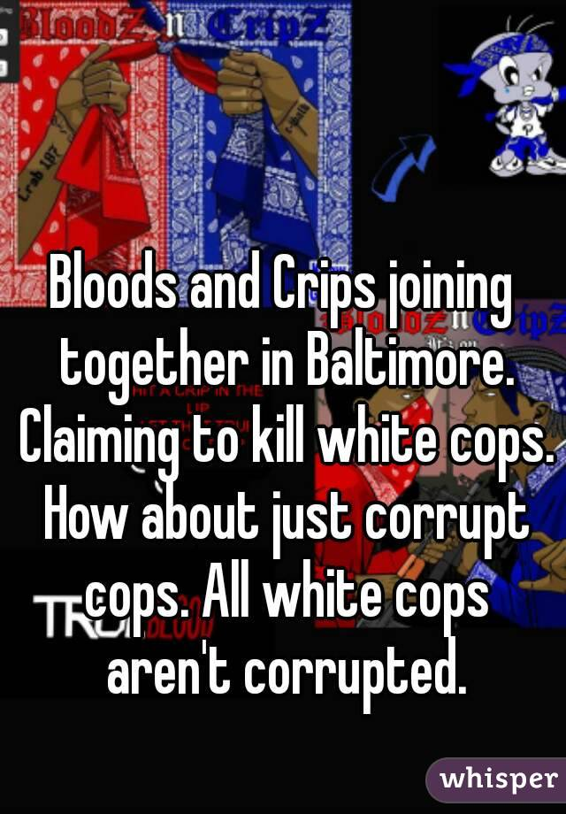 Bloods and Crips joining together in Baltimore. Claiming to kill white cops. How about just corrupt cops. All white cops aren't corrupted.