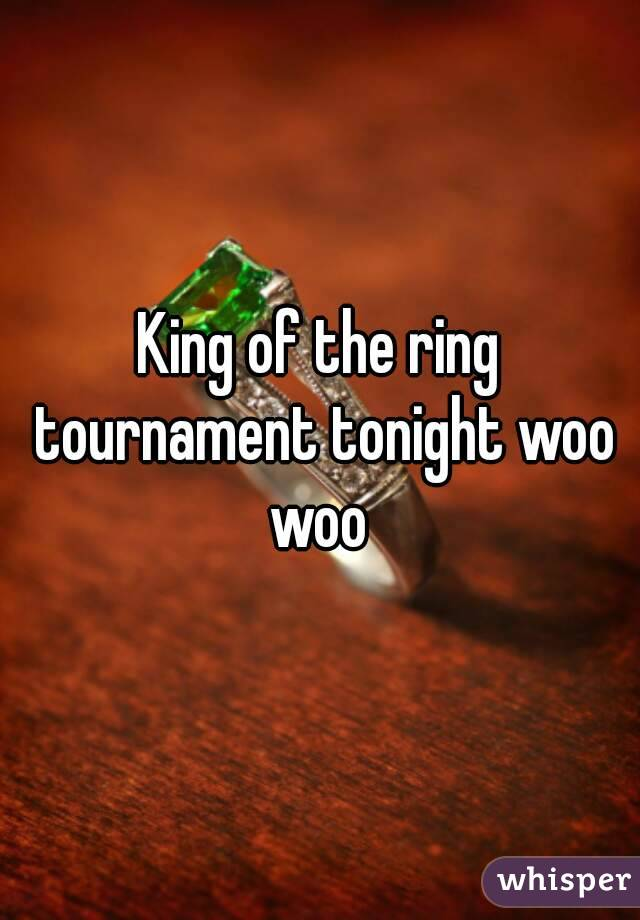 King of the ring tournament tonight woo woo