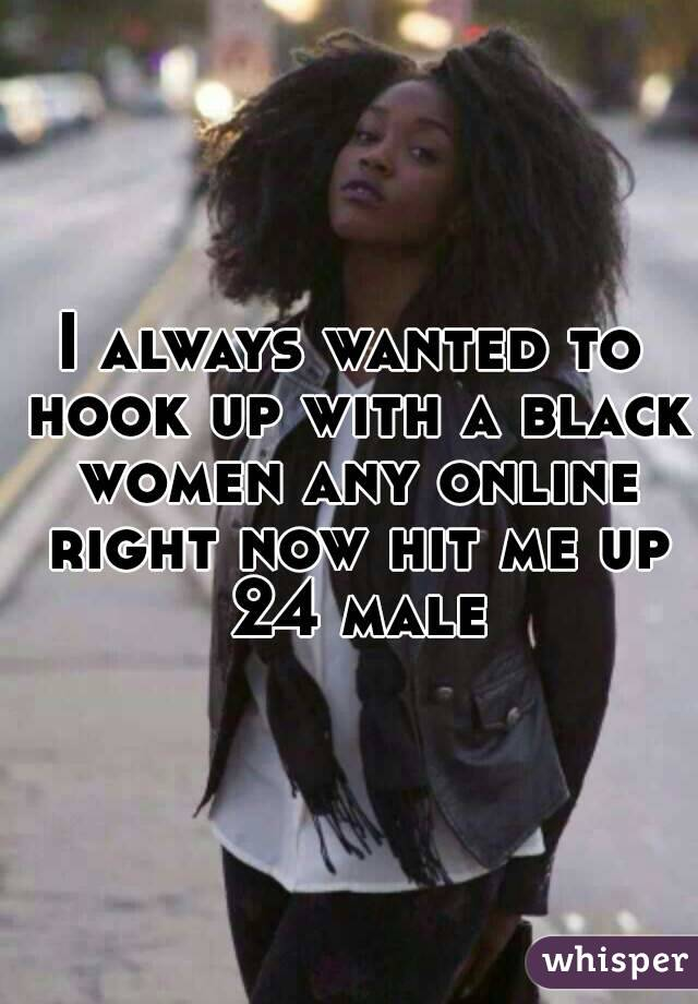 I always wanted to hook up with a black women any online right now hit me up 24 male