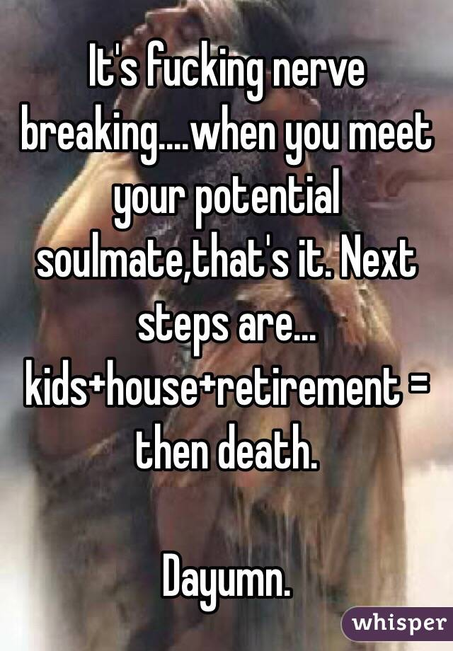 It's fucking nerve breaking....when you meet your potential soulmate,that's it. Next steps are... kids+house+retirement = then death.  Dayumn.
