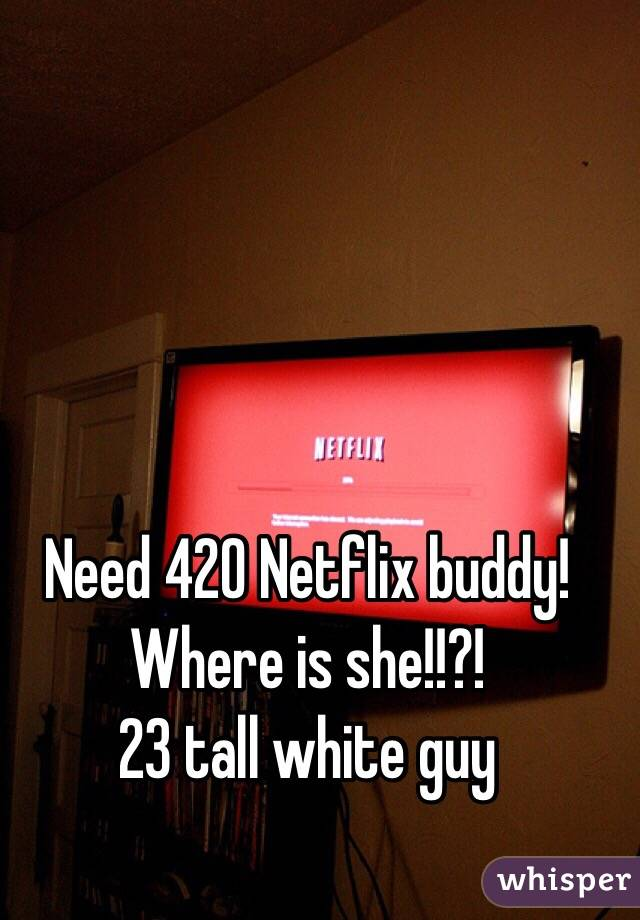 Need 420 Netflix buddy! Where is she!!?!  23 tall white guy