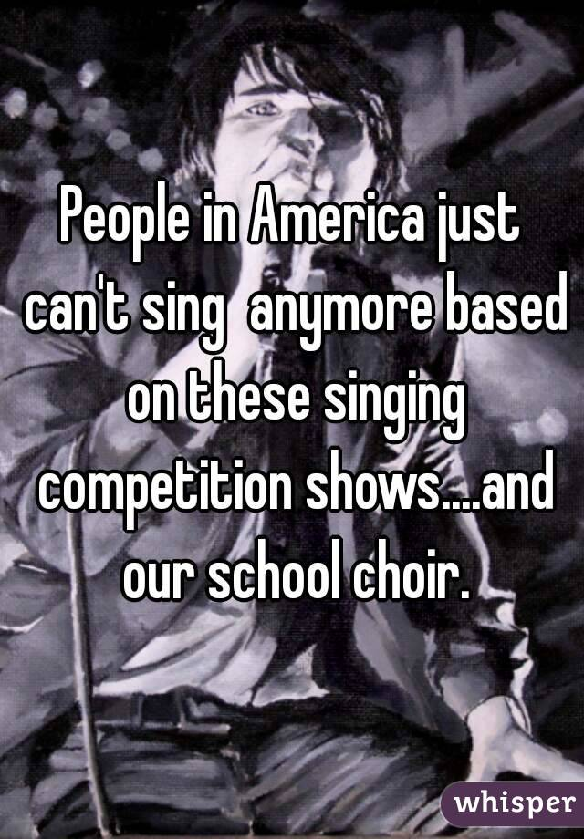 People in America just can't sing  anymore based on these singing competition shows....and our school choir.