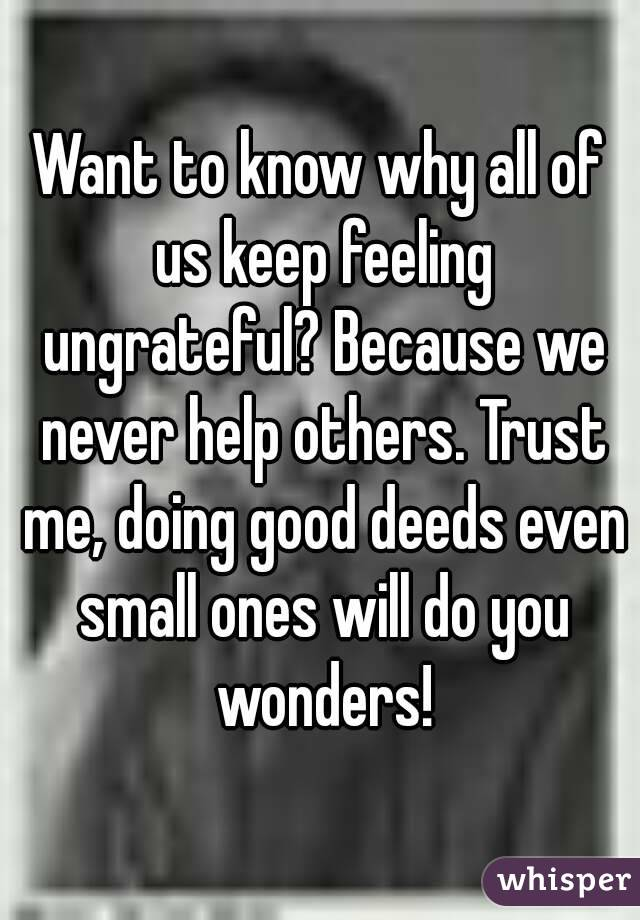 Want to know why all of us keep feeling ungrateful? Because we never help others. Trust me, doing good deeds even small ones will do you wonders!