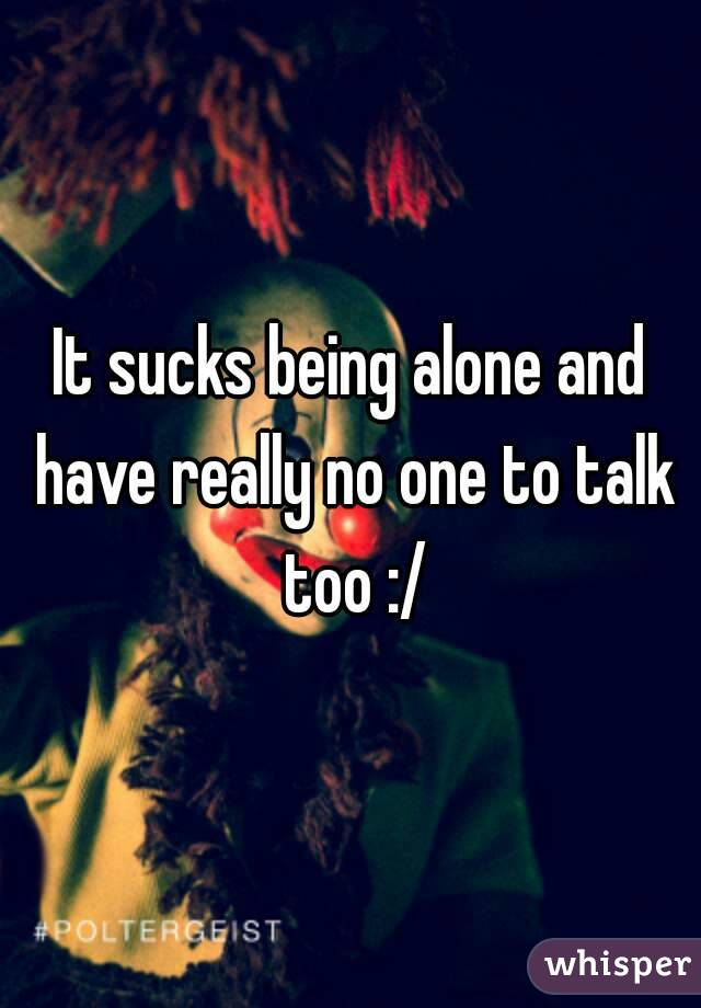 It sucks being alone and have really no one to talk too :/