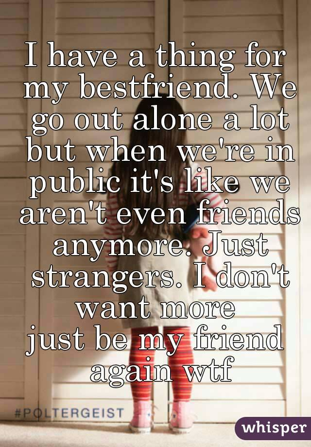 I have a thing for my bestfriend. We go out alone a lot but when we're in public it's like we aren't even friends anymore. Just strangers. I don't want more  just be my friend again wtf