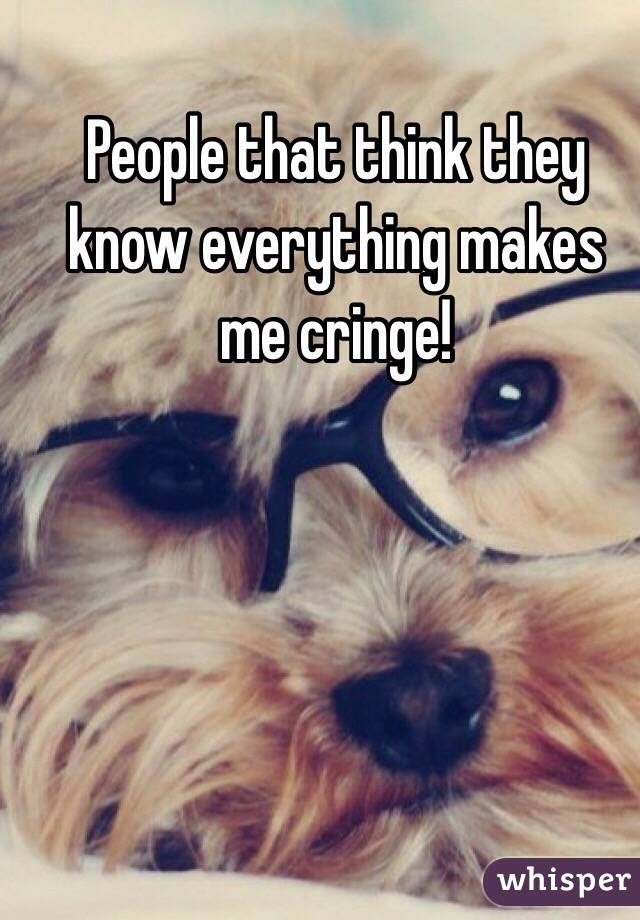 People that think they know everything makes me cringe!