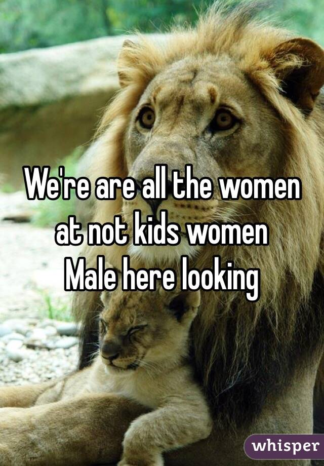 We're are all the women at not kids women  Male here looking