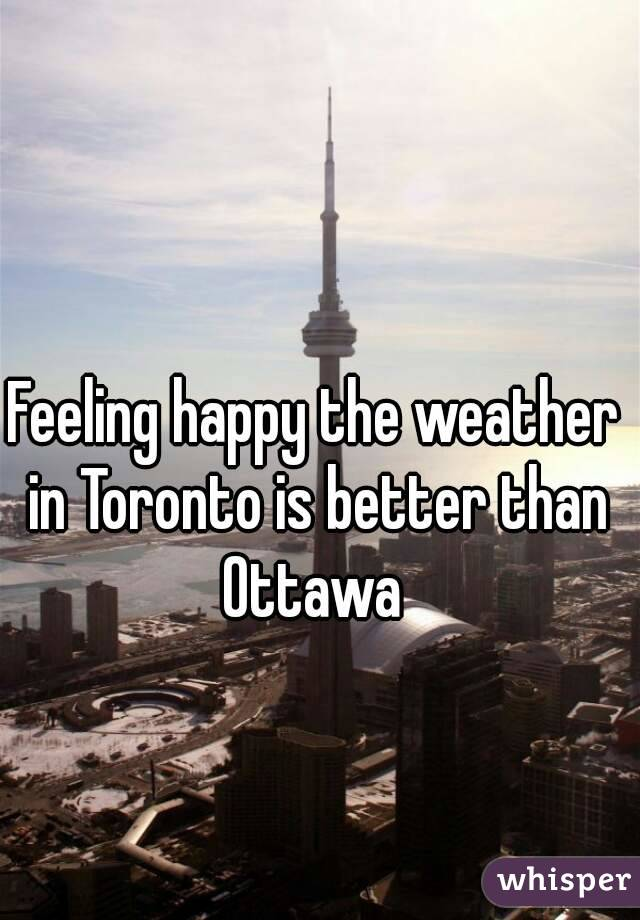 Feeling happy the weather in Toronto is better than Ottawa