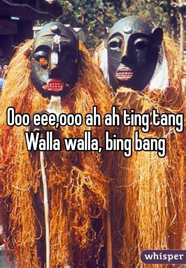Ooo eee,ooo ah ah ting tang  Walla walla, bing bang