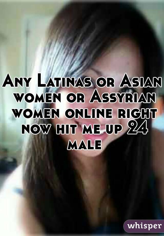 Any Latinas or Asian women or Assyrian women online right now hit me up 24 male
