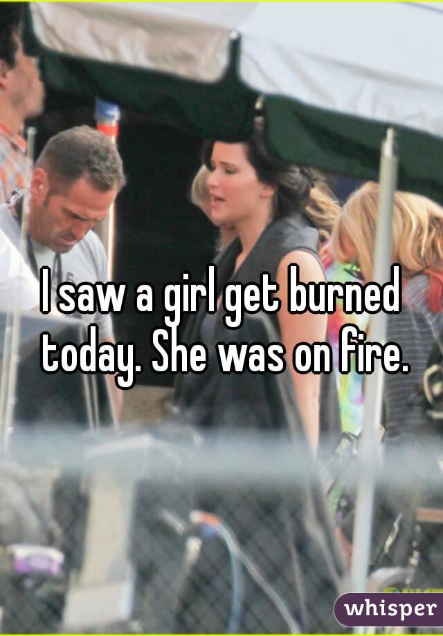 I saw a girl get burned today. She was on fire.