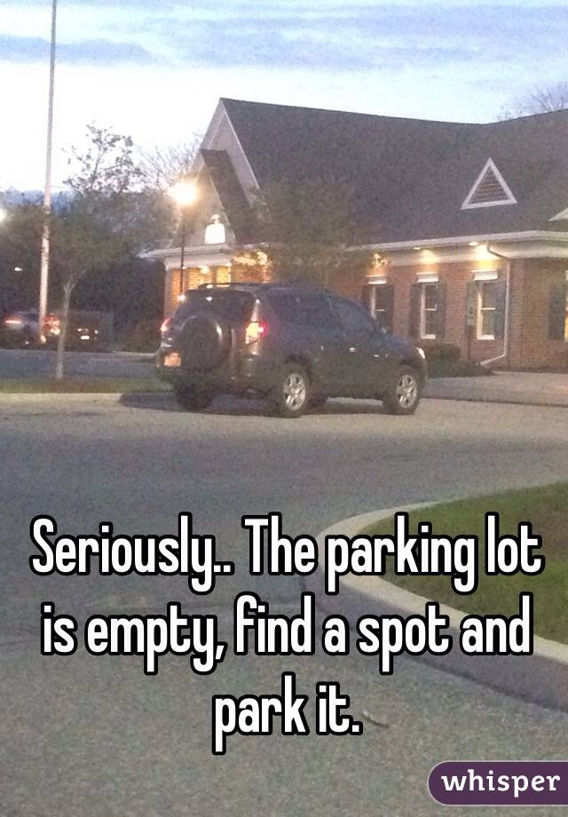 Seriously.. The parking lot is empty, find a spot and park it.
