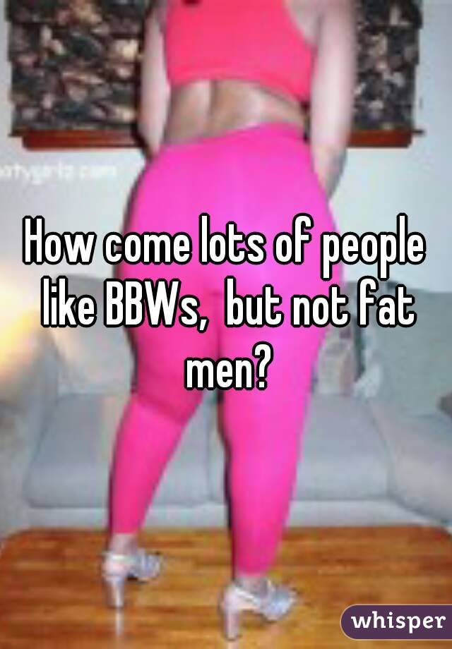 How come lots of people like BBWs,  but not fat men?