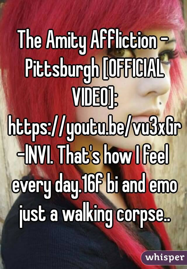 The Amity Affliction - Pittsburgh [OFFICIAL VIDEO]: https://youtu.be/vu3xGr-lNVI. That's how I feel every day.16f bi and emo just a walking corpse..